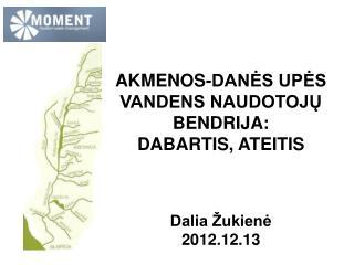 AKMENOS-DANĖS UPĖS  VANDENS NAUDOTOJŲ BENDRIJA:  DABARTIS, ATEITIS Dalia Žukienė 2012.12.13