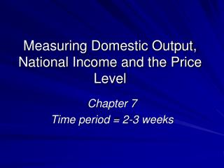 Measuring Domestic Output, National Income and the Price Level