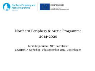 Northern Periphery & Arctic Programme  2014-2020 Kirsti Mijnhijmer, NPP Secretariat