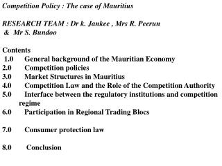 Competition Policy : The case of Mauritius RESEARCH TEAM : Dr k. Jankee , Mrs R. Peerun
