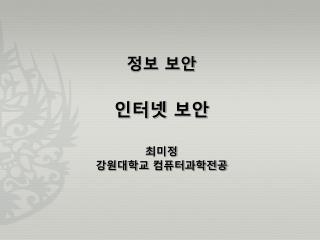 정보 보안 인터넷 보안 최미정 강원대학교 컴퓨터과학전공