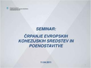 SEMINAR: ČRPANJE EVROPSKIH KOHEZIJSKIH SREDSTEV IN POENOSTAVITVE 11.04.2011