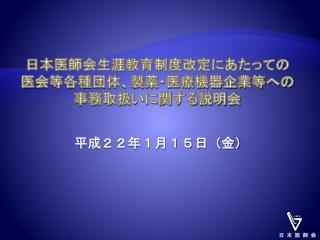 日本医師会生涯教育制度改定にあたっての 医会等各種団体、製薬・医療機器企業等への 事務取扱いに関する説明会