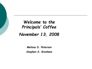 Welcome to the Principals' Coffee November 13, 2008 Melissa D. Peterson Stephen S. Grenham