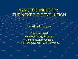 NANOTECHNOLOGY:   THE NEXT BIG REVOLUTION Dr. Albert Lozano Program Head Nanotechnology Program