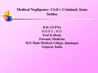 Medical Negligence: Civil v Criminal; Issue Settles B.D. GUPTA M.B.B.S., M.D. Prof & Head,