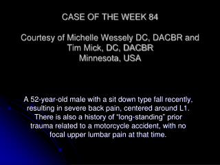CASE OF THE WEEK 84 Courtesy of Michelle Wessely DC, DACBR and Tim Mick, DC, DACBR Minnesota, USA
