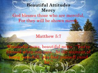 Beautiful Attitudes Mercy God blesses those who are merciful, For they will be shown mercy.