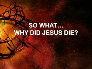 SO WHAT… WHY DID JESUS DIE?