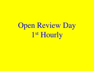 Open Review Day 1 st  Hourly