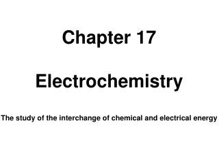 Chapter 17 Electrochemistry The study of the interchange of chemical and electrical energy