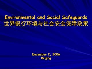 Environmental and Social Safeguards 世界银行环境与社会安全保障政策 December 2, 2006 Beijing