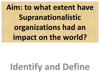Aim: to what extent have Supranationalistic organizations had an impact on the world?