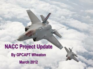 NACC Project Update By GPCAPT Wheaton March 2012