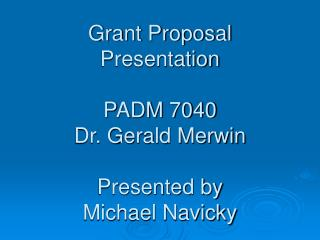 Grant Proposal Presentation PADM 7040 Dr. Gerald Merwin Presented by Michael Navicky