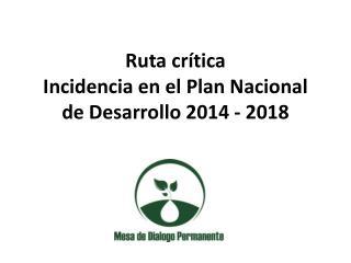 Ruta crítica  Incidencia en el Plan Nacional  de Desarrollo 2014 - 2018
