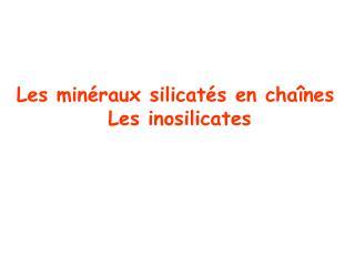 Les minéraux silicatés en chaînes  Les inosilicates