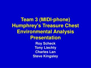 Team 3 (MIDI-phone) Humphrey's Treasure Chest Environmental Analysis Presentation