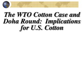 The WTO Cotton Case and Doha Round:  Implications for U.S. Cotton