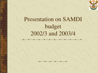 Presentation on SAMDI budget  2002/3 and 2003/4