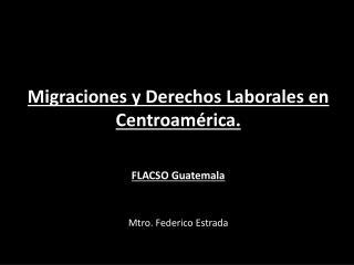 Migraciones  y Derechos Laborales en  Centroamérica. FLACSO Guatemala   Mtro. Federico Estrada