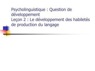 Psycholinguistique : Question de d veloppement Le on 2 : Le d veloppement des habilet s de production du langage