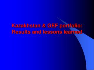 Kazakhstan & GEF portfolio: Results and lessons learned
