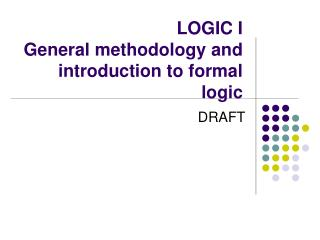 LOGIC I General methodology and introduction to formal logic