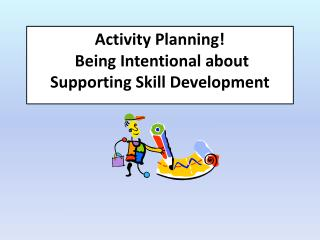 Activity Planning!   Being Intentional about Supporting Skill Development