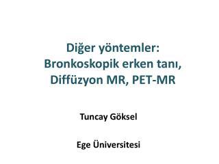 Diğer yöntemler:  Bronkoskopik  erken tanı,  Diffüzyon  MR, PET-MR
