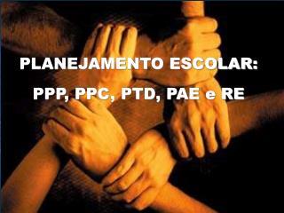 PLANEJAMENTO ESCOLAR: PPP, PPC, PTD, PAE e RE