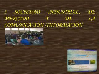 3 SOCIEDAD INDUSTRIAL, DE MERCADO Y DE LA  COMUNICACI�N /INFORMACI�N