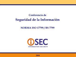 Conferencia de Seguridad de la Información NORMA ISO 17799 / BS 7799