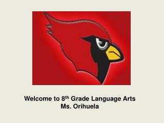 Welcome to 8 th  Grade Language Arts Ms.  Orihuela
