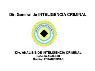 Div. ANALISIS DE INTELIGENCIA CRIMINAL Sección ANALISIS Sección ESTADISTICAS