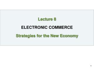 Lecture 8 ELECTRONIC COMMERCE Strategies for the New Economy