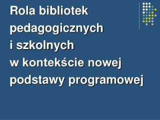 Rola bibliotek pedagogicznych i szkolnych  w kontekście nowej podstawy programowej