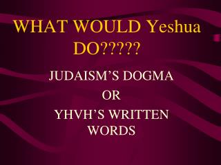 WHAT WOULD Yeshua DO?????