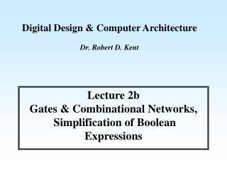 Digital Design & Computer Architecture Dr. Robert D. Kent