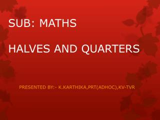 SUB: MATHS HALVES AND QUARTERS