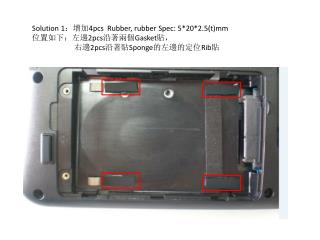 Solution 1 :增加 4pcs  Rubber, rubber Spec: 5*20*2.5(t)mm 位置如下:左邊 2pcs 沿著兩個 Gasket 貼,