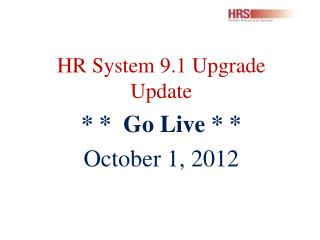 HR System 9.1 Upgrade Update * *  Go Live * * October 1, 2012