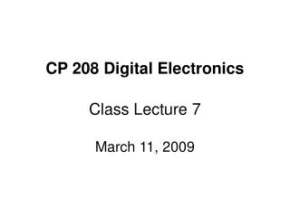 CP 208 Digital Electronics Class Lecture 7 March 11, 2009