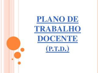 PLANO DE TRABALHO DOCENTE  ( p.t.d. )