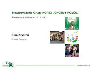 """Stowarzyszenie Grupy KOPEX  """"CHCEMY POMÓC"""" Realizacja  zadań w 2013 roku Nina  Krystoń"""
