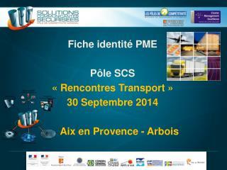 Fiche identité PME Pôle  SCS « Rencontres Transport »  30 Septembre 2014