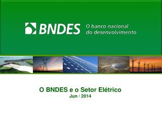 O BNDES e o Setor Elétrico Jun  / 2014