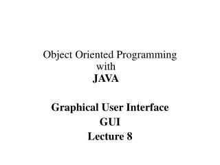Object Oriented Programming with JAVA Graphical User Interface GUI Lecture 8