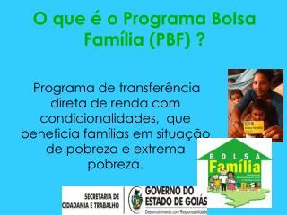 O que é o Programa Bolsa Família (PBF) ?