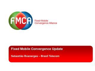 Fixed Mobile Convergence Update Sebastião Boanerges – Brasil Telecom